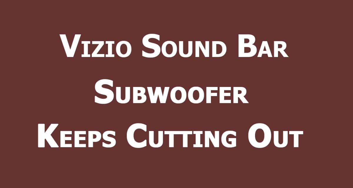 The Vizio Sound Bar Subwoofer Keeps Cutting Out